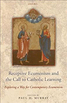 Receptive Ecumenism and the Call to Catholic Learning: Exploring a Way for Contemporary Ecumenism by [Murray, Paul]