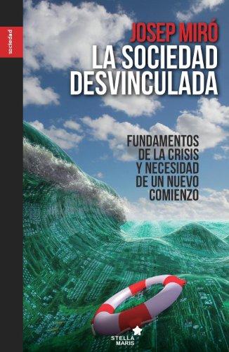 La sociedad desvinculada: Fundamentos de la crisis y necesidad de un nuevo comienzo por Josep Miró