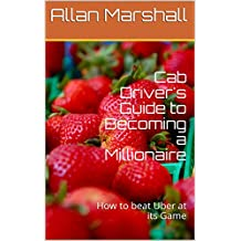Cab Driver's Guide to Becoming a Millionaire: How to beat Uber at its Game (English Edition)