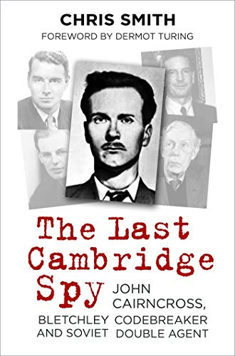 The Last Cambridge Spy: John Cairncross, Bletchley Codebreaker and Soviet Double Agent (English Edition)