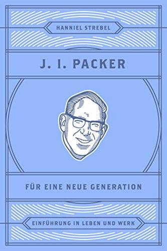 J. I. Packer für eine neue Generation: Einführung in Leben und Werk (Christliche Denker 4)