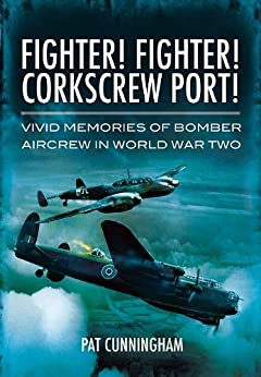 Fighter! Fighter! Corkscrew Port!: Vivid Memories of Bomber Aircrew in World War Two by [Cunningham, Pat]