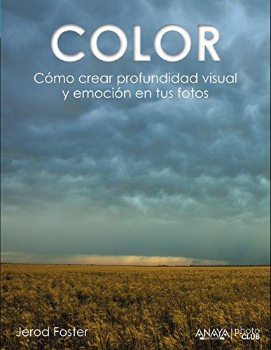 Color. Cómo Crear Profundidad Visual Y Emoción En Tus Fotos (Photoclub) por Jerod Foster