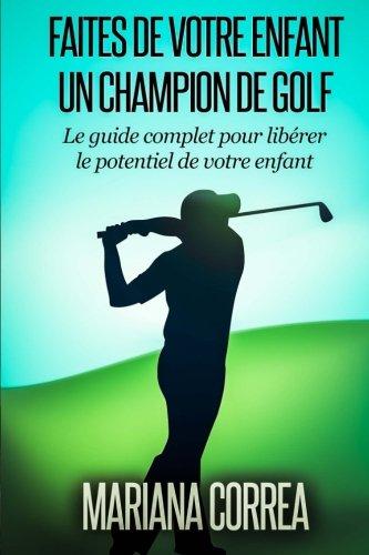 Faire de votre enfant un Champion de Golf: Le guide complet pour liberer le potentiel de votre enfant par Mariana Correa