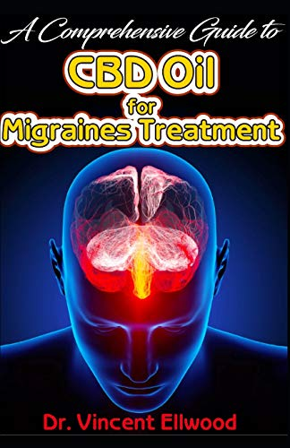 A Comprehensive Guide To CBD Oil for Migraines Treatment: All you need to  know about Migraines and how CBD Oil Can help to cure Migraines with Real