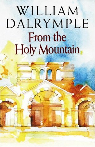 From the Holy Mountain: A Journey in the Shadow of Byzantium: Written by William Dalrymple, 1997 Edition, (1st Edition) Publisher: HarperCollins [Hardcover]