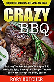 Crazy BBQ: Featuring The Best Barbecue Techniques & 25 Irresistible Spicy Smoking Meat Recipes That Will Satisfy You Through The Sunny Season (Rory's Meat Kitchen) by [Botcher, Rory]