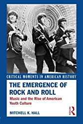 The Emergence of Rock and Roll: Music and the Rise of American Youth Culture (Critical Moments in American History)