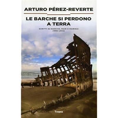 Le Barche Si Perdono A Terra. Scritti Su Barche, Mari E Marinai (1984-2012)