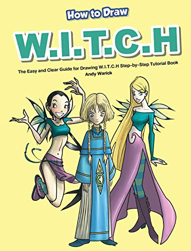 How to Draw W.I.T.C.H: The Easy and Clear Guide for Drawing W.I.T.C.H Step-by-Step Tutorial Book (English Edition)