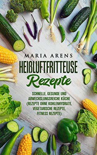 Heißluftfritteuse Rezepte: Schnelle, gesunde und abwechslungsreiche Küche  (Rezepte ohne Kohlenhydrate, vegetarische Rezepte, Fitness Rezepte)