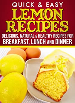Lemon Recipes: Delicious, Natural, & Healthy Recipes for Breakfast, Lunch, and Dinner (English Edition) par [Apps, Dogwood]