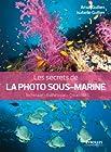 Les secrets de la photo sous-marine - Technique - Esthétique - Créativité.