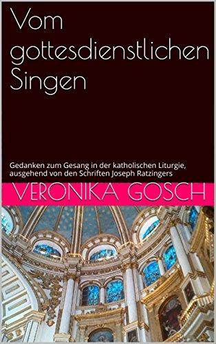 Vom gottesdienstlichen Singen: Gedanken zum Gesang in der katholischen Liturgie, ausgehend von den Schriften Joseph Ratzingers