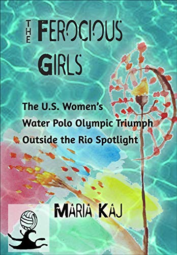 The Ferocious Girls: The U.S. Women's Water Polo Olympic Triumph Outside the Rio Spotlight (English Edition)