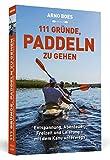 111 Gründe, paddeln zu gehen: Entspannung, Abenteuer, Freizeit und Leistung - mit dem Kanu unterwegs