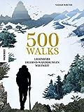 500 Walks: Legendäre Erlebnis-Wanderungen weltweit (Wanderlust, Weltgeschichte, Kulturgeschichte, Geschichte der Mensch