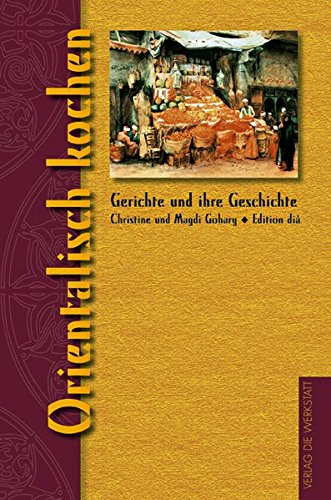 Orientalisch kochen (Gerichte und ihre Geschichte - Edition dià im Verlag Die Werkstatt)