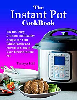 The Instant Pot Cookbook: The Best Easy, Delicious and Healthy Recipes for Your Whole Family and Friends to Cook in Your Electric Instant Pot (English Edition) de [Hill, Tanaya]
