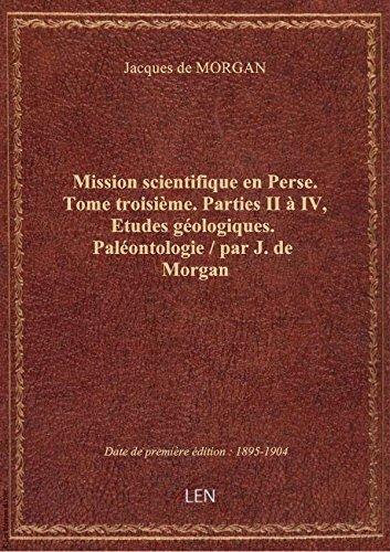 Mission scientifique en Perse. Tome troisième. Parties II à IV, Etudes géologiques. Paléontologie / par Jacques de MORGAN