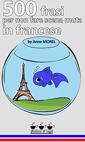 500 frasi per non fare scena muta in francese (Collana 3 caffè - i libri super utili che costano meno di 3 caffè - Vol. 1)