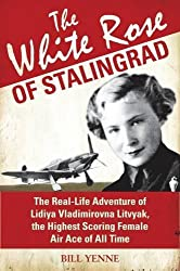 The White Rose of Stalingrad: The Real-Life Adventure of Lidiya Vladimirovna Litvyak, the Highest Scoring Female Air Ace of All Time (General Military) by Bill Yenne (2013-02-19)