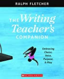 The Writing Teacher's Companion: Embracing Choice, Voice, Purpose, and Play