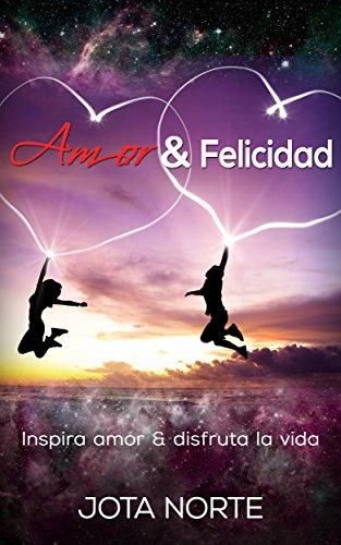 Amor y Felicidad: Inspira amor y disfruta la vida (Cambia tu mundo nº 3) por Jota N.