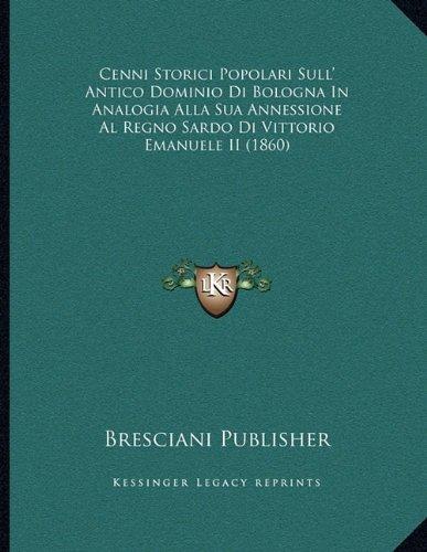 Cenni Storici Popolari Sull' Antico Dominio Di Bologna in Analogia Alla Sua Annessione Al Regno Sardo Di Vittorio Emanuele II (1860)