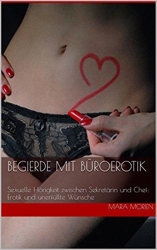 Begierde mit Büroerotik: Sexuelle Hörigkeit zwischen Sekretärin und Chef: Erotik und unerfüllte Wünsche