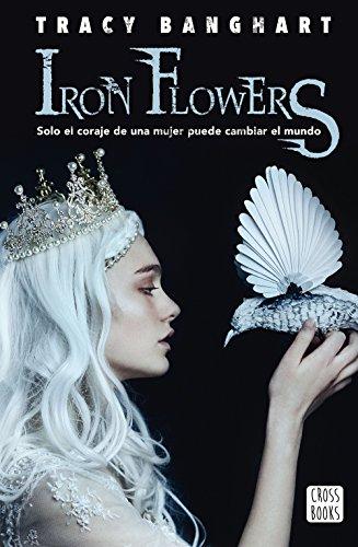 Iron Flowers Solo El Coraje De Una Mujer Puede Cambiar El Mundo