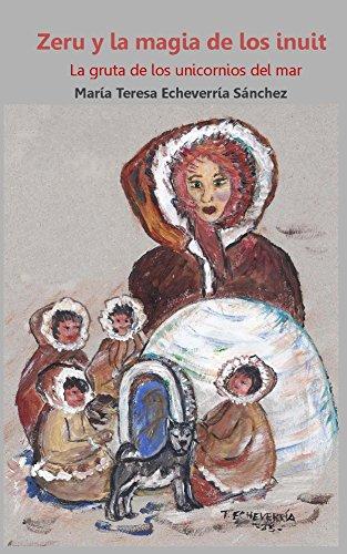 Zeru y la magia de los inuit: La gruta de los unicornios del mar (Zeru, la soñadora de espíritus nº 2) por Maria Teresa Echeverría Sánchez