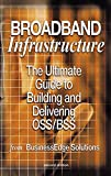 Broadband Infrastructure: The Ultimate Guide to Building and Delivering OSS/BSS