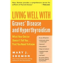 Living Well With Graves Disease And Hyperthyroidism: What Your Doctor Doesn't Tell You That You Need To Know
