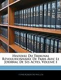 Histoire Du Tribunal Revolutionnaire de Paris Avec Le Journal de Ses Actes, Volume 1