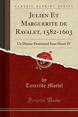 Julien Et Marguerite de Ravalet, 1582-1603: Un Drame Passionnel Sous Henri IV (Classic Reprint) par Tancrede Martel