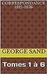 Correspondance 1812-1876: Tomes 1 à 6 par Sand