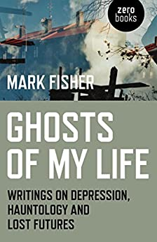 Ghosts of My Life: Writings on Depression, Hauntology and Lost Futures by [Fisher, Mark]