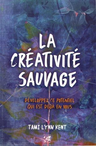 La créativité sauvage : Développez ce potentiel qui est déjà en vous