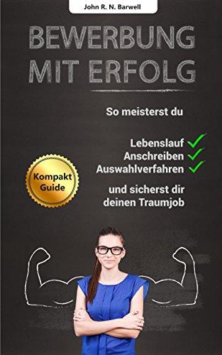 Bewerbung mit Erfolg: So meisterst du Lebenslauf, Anschreiben, Auswahlverfahren und sicherst dir deinen Traumjob! -