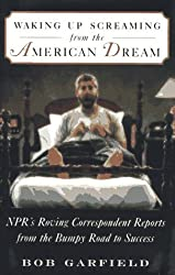 WAKING UP SCREAMING FROM THE AMERICAN DREAM: NPR's Roving Correspondent Reports from the Bumpy Road to Success by Bob Garfield (1997-06-06)