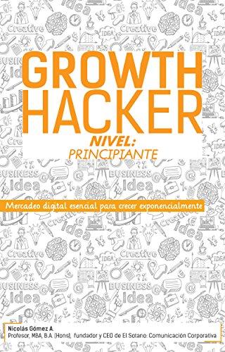 Growth Hacker Nivel: Principiante: Mercadeo digital esencial para crecer exponencialmente por Nicolás Gómez