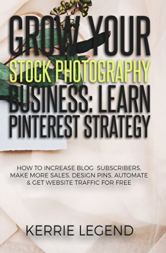 Grow Your Stock Photography Business: Learn Pinterest Strategy: How to Increase Blog Subscribers, Make More Sales, Design Pins, Automate & Get Website Traffic for Free (English Edition)