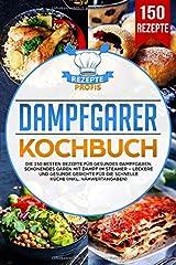 Dampfgarer Kochbuch: Die 150 besten Rezepte für gesundes Dampfgaren. Schonendes Garen mit Dampf im Steamer – Leckere und gesunde Gerichte für die schnelle Küche (inkl. Nähwertangaben) Taschenbuch