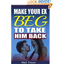 How to Get Your Ex Back: Make Your Ex Beg To Take Him Back In 6 Easy Steps (How to get your ex boyfriend back, How to get your ex back, How to get my ex back,divorce, How to make him beg,)