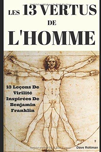 Les 13 Vertus De L'Homme: 13 Leons De Virilit Inspires De Benjamin Franklin
