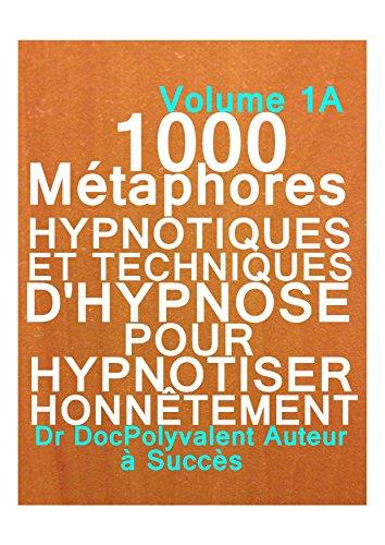 Couverture du livre 1000 Métaphores HYPNOTIQUES ET TECHNIQUES D'HYPNOSE POUR HYPNOTISER HONNÊTEMENT : comment hypnotiser honnêment,métaphores hypnotiques