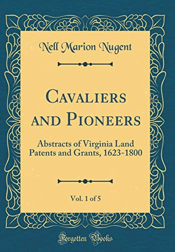 Cavaliers and Pioneers, Vol. 1 of 5: Abstracts of Virginia Land Patents and Grants, 1623-1800 (Classic Reprint) por Nell Marion Nugent