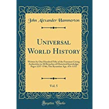 Universal World History, Vol. 5: Written by One Hundred Fifty of the Foremost Living Authorities in All Branches of Historical Knowledge; Pages 1237-1546; The Byzantine Age, 476-1152 (Classic Reprint)