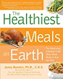 The Healthiest Meals on Earth: The Surprising, Unbiased Truth About What Meals You Should Eat and Why: Recipes That Fortify, Protect, and Nourish You